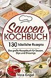 Saucen Kochbuch: 130 köstliche Rezepte - Das große Rezeptbuch für Saucen, Dips und Dressings