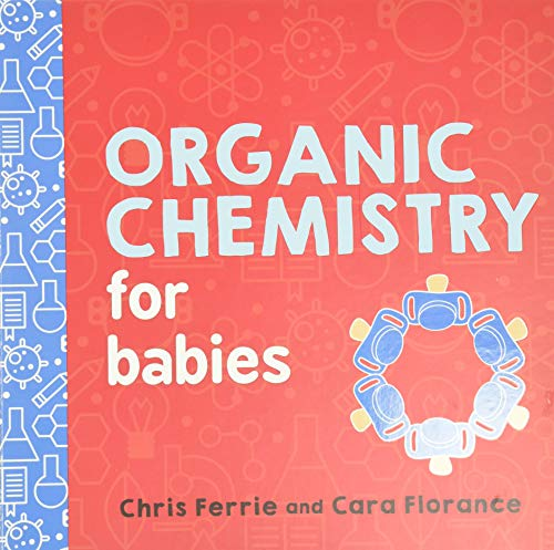 Organic Chemistry for Babies: A STEM Learning Book for Babies from the #1 Science Author for Kids (Gifts for Toddlers, Teachers, and Med School Students) (Baby University)