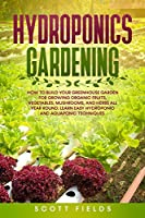 Hydroponics Gardening: How to Build Your Greenhouse Garden for Growing Organic Fruits, Vegetables, Mushrooms, and Herbs All Year Round. Learn Easy Hydroponic and Aquaponic Techniques