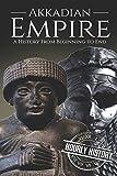 Akkadian Empire: A History From Beginning to End (Mesopotamia History)
