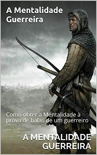 A Mentalidade Guerreira : Como obter a Mentalidade à prova de balas de um guerreiro (1) (Portuguese Edition)