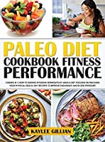 Paleo Diet Cookbook Fitness Performance: 3 Books in 1 How To Survive Intensive Workouts by Using a Diet Focused on Reaching Your Physical Goals 300+ Recipes to Improve Endurance and Blood Pressure (Gillian's Diet Cookbook)