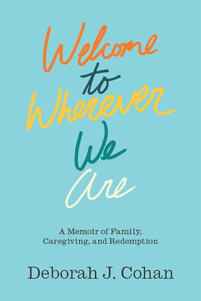 Download Welcome To Wherever We Are: A Memoir Of Family, Caregiving, And Redemption 