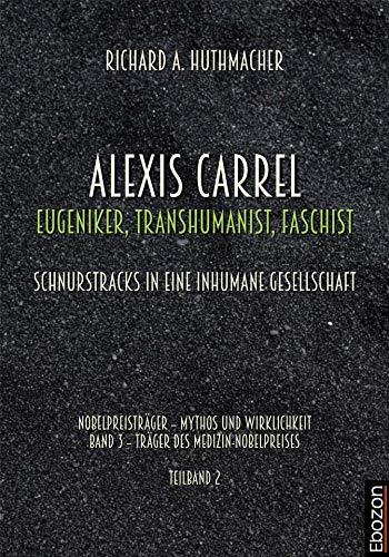 Alexis Carrel: Eugeniker, Transhumanist, Faschist: Schnurstracks in eine inhumane Gesellschaft (German Edition)