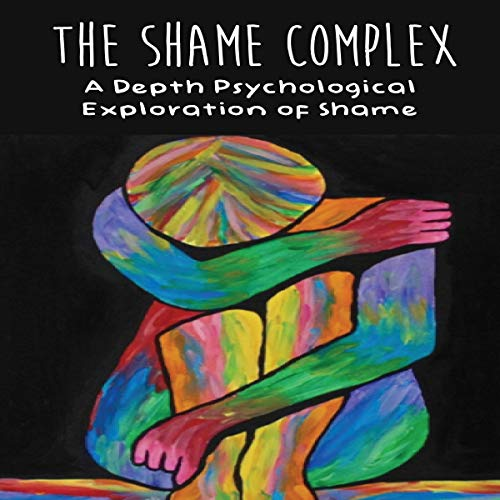 The Shame Complex: A Depth Psychological Exploration of Shame cover art