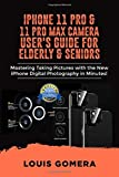 IPHONE 11 PRO AND 11 PRO MAX CAMERA USER'S GUIDE FOR ELDERLY & SENIORS: Mastering Taking Pictures with the New iPhone Digital Photography in Minutes!