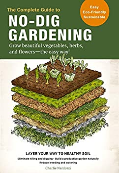 The Complete Guide to No-Dig Gardening  Grow beautiful vegetables herbs and flowers - the easy way! Layer Your Way to Healthy Soil-Eliminate tilling .. garden naturally-Reduce weeding and watering