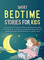 Short Bedtime Stories for Kids: A Collection of Funny, Fantasy and Relaxing Stories to Help Kids Go to Sleep Calm. Improve Imagination and Mindfulness by Sleeping Peaceful All Night Long
