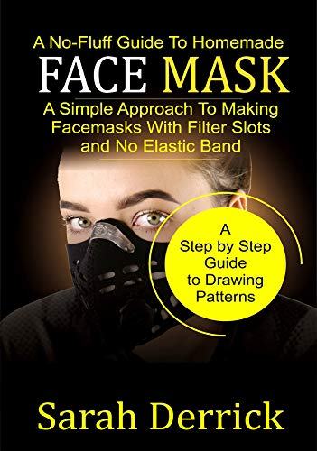 A No-Fluff Guide To Homemade FACE MASKS*: A Simple Approach to making facemasks with filter Slots and no elastic band