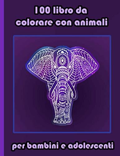 100 libro da colorare con animali per bambini e adolescenti: Disegni antistress per colorare, rilassarsi e distendersi (libri da colorare per adulti)