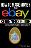 How to Make Money on eBay - Beginner s Guide: Learn to Sell Online on eBay - From Setting Up Accounts to Selling Like a Pro (Volume 1)