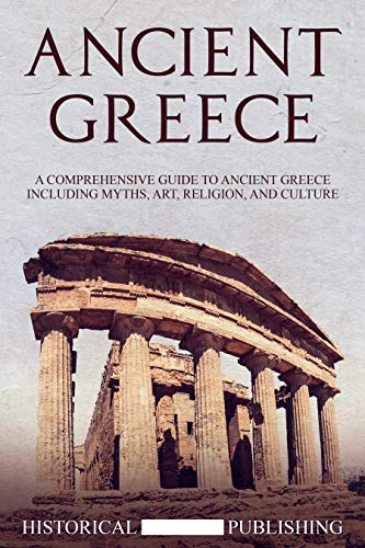 Ancient Greece: A Comprehensive Guide to Ancient Greece including Myths, Art, Religion, and Culture