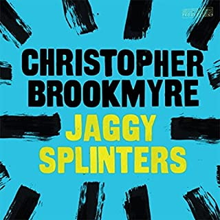 Jaggy Splinters                   By:                                                                                                                                 Christopher Brookmyre                               Narrated by:                                                                                                                                 David Monteath,                                                                                        Christopher Brookmyre,                                                                                        Jonathan Hackett,                   and others                 Length: 3 hrs and 13 mins     25 ratings     Overall 4.4