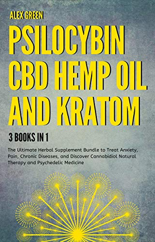Psilocybin, CBD Hemp Oil and Kratom 3 Books in 1: The Ultimate Herbal Supplement Bundle to Treat Anxiety, Pain, Chronic Diseases, and Discover Cannabidiol Natural Therapy and Psychedelic Medicine.