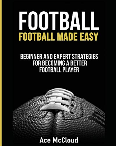 Football: Football Made Easy: Beginner and Expert Strategies For Becoming A Better Football Player (American Football Coaching Playing Training Tactic)