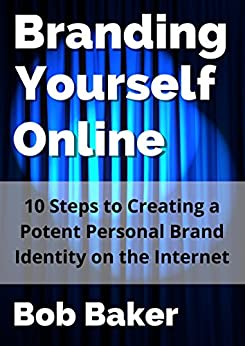 Branding Yourself Online: 10 Steps to Creating a Potent Personal Brand Identity on the Internet by [Bob Baker]