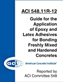 ACI 548.11R-12: Guide for the Application of Epoxy and Latex Adhesives for Bonding Freshly Mixed and Hardened Concretes (English Edition)