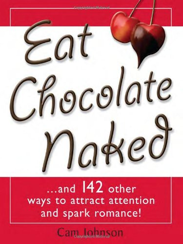 Eat Chocolate Naked: And 142 Other Ways to Atract Attention and Spark Romance!