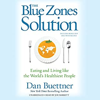 The Blue Zones Solution     Eating and Living Like the World's Healthiest People              By:                                                                                                                                 Dan Buettner                               Narrated by:                                                                                                                                 Joe Barrett                      Length: 7 hrs and 5 mins     393 ratings     Overall 4.5