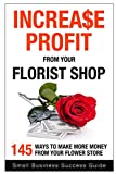 Increase Profit from Your Florist Shop: 145 easy ways to make more money from your flower shop