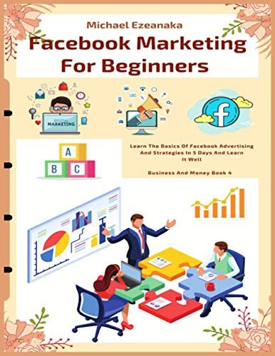 Facebook Marketing For Beginners: Learn The Basics Of Facebook Advertising And Strategies In 5 Days And Learn It Well