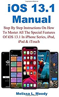 iOS 13.1 Manual: Step By Step Instructions On How To Master All The Special Features Of iOS 13.1 In iPhone Series, iPod, iPad & iTouch