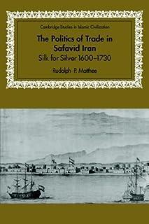 The Politics of Trade in Safavid Iran: Silk for Silver, 1600-1730 (Cambridge Studies in Islamic Civilization) by Rudolph P...