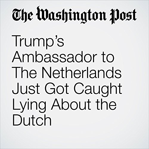 Trump's Ambassador to The Netherlands Just Got Caught Lying About the Dutch copertina