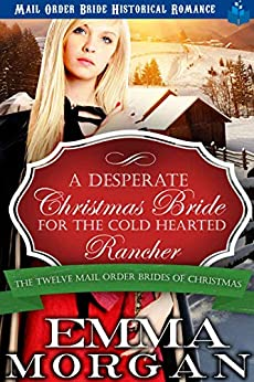 A Desperate Christmas Bride for the Cold Hearted Rancher: Mail Order Bride Historical Romance (The Twelve Mail Order Brides of Christmas Book 3) by [Emma Morgan]