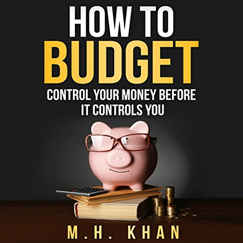 How to Budget     Control Your Money Before It Controls You              By:                                                                                                                                 M. H. Khan                               Narrated by:                                                                                                                                 Mark Rossman                      Length: 3 hrs and 27 mins     12 ratings     Overall 4.8