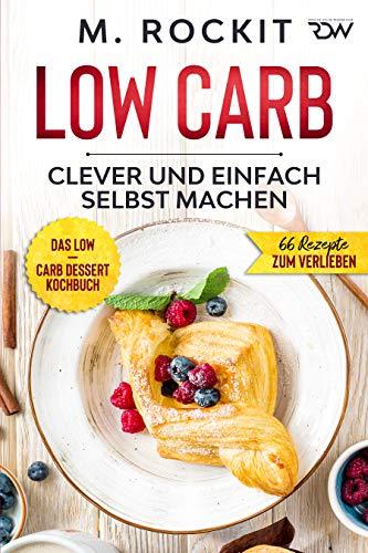 Low Carb, Das Low – Carb Dessert Kochbuch. : 66 Dessert Rezepte, clever und einfach selbst machen. (66 Rezepte zum Verlieben 63)