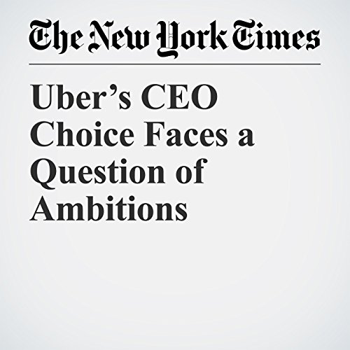 Uber's CEO Choice Faces a Question of Ambitions copertina