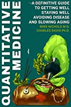 Quantitative Medicine: Complete Guide to Getting Well, Staying Well, Avoiding Disease, Slowing Aging