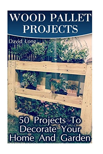 Wood Pallet Projects: 50 Projects To Decorate Your Home And Garden: (Wood Pallet Furniture, DIY Wood Pallet Projects) (Pallet Wood Projects)