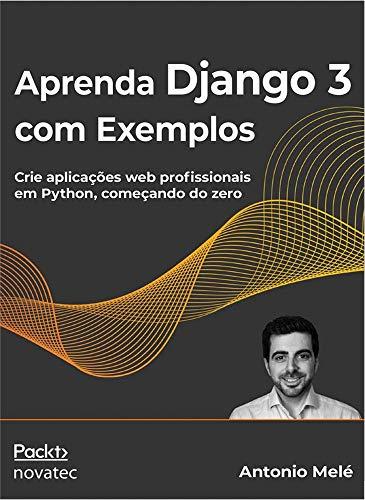 Aprenda Django 3 com Exemplos: Crie Aplicações web Profissionais em Python, Começando do Zero