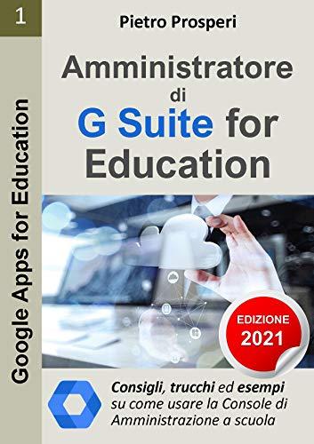 Amministratore di G Suite for Education: Consigli, trucchi ed esempi su come usare la Console di amministrazione di G Suite a scuola nella didattica a ... (Google Apps for Education Vol. 1)