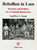 Rebellion in Laos: Peasant and Politics in a Colonial Backwater