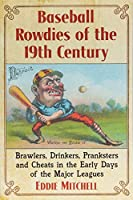 Baseball Rowdies of the 19th Century: Brawlers, Drinkers, Pranksters and Cheats in the Early Days of the Major Leagues