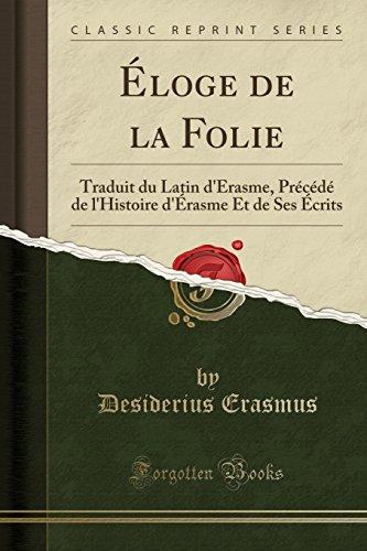 Éloge de la Folie: Traduit du Latin d'Érasme, Précédé de l'Histoire d'Érasme Et de Ses Écrits (Classic Reprint)