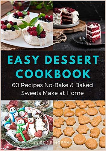 Easy Dessert Cookbook 60 Recipes No Bake Baked Sweets Make At Home Desserts Recipes Easy Recipes Including Cookies Bread Brownies Cupcakes Simple For Kids Desserts Cookbook Make At Home 4