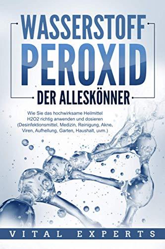 WASSERSTOFFPEROXID - Der Alleskönner: Wie Sie das hochwirksame Heilmittel H2O2 richtig anwenden und...
