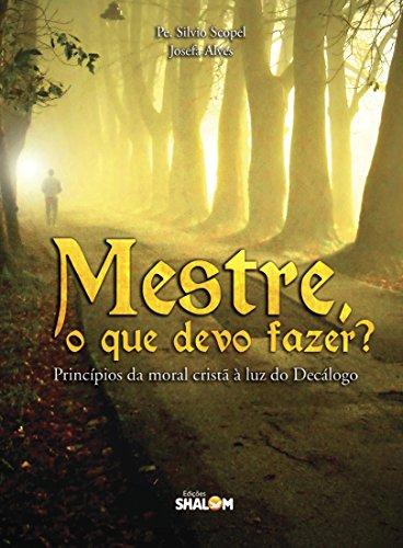 Mestre, o que devo fazer? Princípios da moral cristã à luz do Decálogo