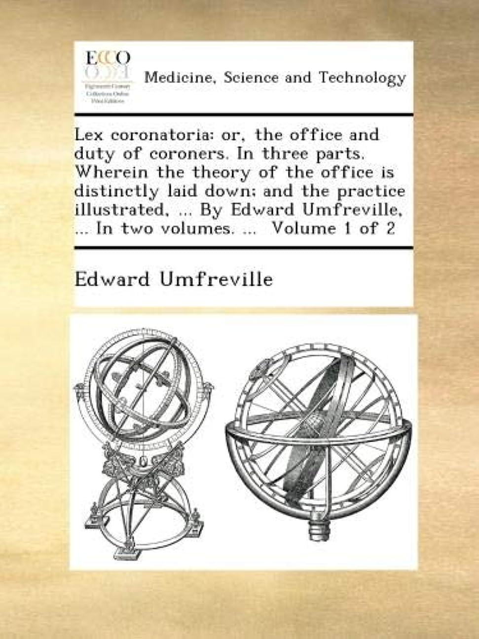 上昇孤独なビールLex coronatoria: or, the office and duty of coroners. In three parts. Wherein the theory of the office is distinctly laid down; and the practice illustrated, ... By Edward Umfreville, ... In two volumes. ...  Volume 1 of 2