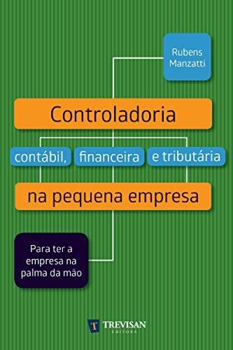 Controladoria contábil, financeira e tributária na pequena empresa: Para ter a empresa na palma da mão