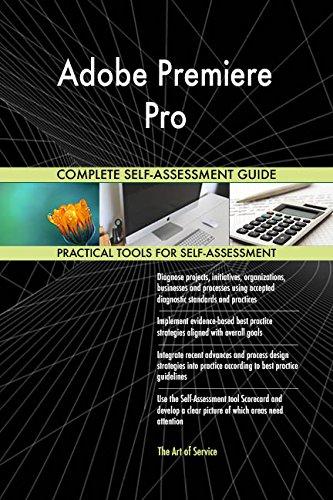 Adobe Premiere Pro All-Inclusive Self-Assessment - More than 720 Success Criteria, Instant Visual Insights, Comprehensive Spreadsheet Dashboard, Auto-Prioritized for Quick Results