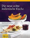 Die neue echte italienische Küche: Typische Rezepte und kulinarische Impressionen aus allen Regionen (GU Echte Küchen)