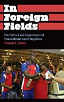 In Foreign Fields: The Politics and Experiences of Transnational Sport Migration (Anthropology, Culture, and Society)