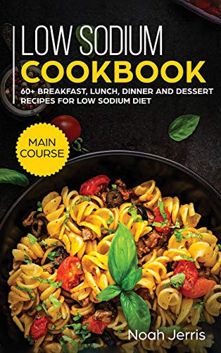 Low Sodium Cookbook: MAIN COURSE - 60+ Breakfast, Lunch, Dinner and Dessert Recipes for Low Sodium Diet
