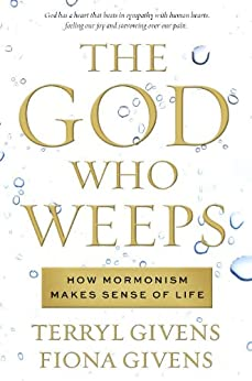 The God Who Weeps: How Mormonism Makes Sense of Life by [Terryl Givens, Fiona Givens]
