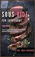 Sous Vide for Everybody: Easy-to-Follow Guide to Cooking Amazing Meals At Home